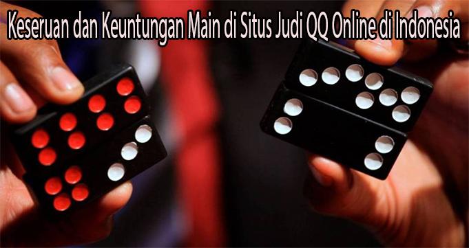 Keseruan dan Keuntungan Main di Situs Judi QQ Online di Indonesia